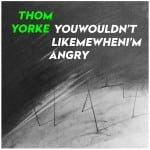 New track: Thom Yorke – You Wouldn't Like Me When I'm Angry (Free Download)